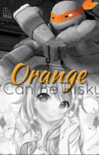 Orange Can Be Risky       ~Book Three of the Color Series~ by tmnt51