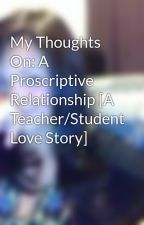 My Thoughts On: A Proscriptive Relationship [A Teacher/Student Love Story] by LoveNotes