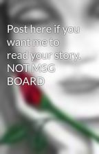 Post here if you want me to read your story. NOT MSG BOARD by NahNahNahNah