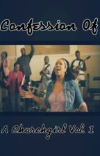The Confession Of A Churchgirl Vol. 1 by DesiMatthews2011