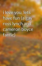 i love you, lets have fun (a gay ross lynch and cameron boyce fanfic) by mufu02