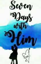 Book 1: Seven Days with HIM (Complete) by PrincesSangre