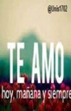 Te amo hoy, mañana y siempre by Unis1702