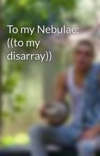 To my Nebulae: ((to my disarray)) by JoshuaYehoTidwell