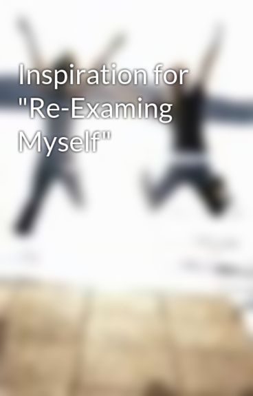 """Inspiration for """"Re-Examing Myself"""" by nicdal85"""
