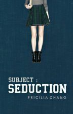 SUBJECT SEDUCTION by PriciliaChang