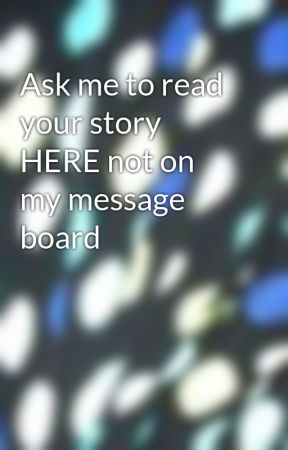 Ask me to read your story HERE not on my message board by kaytiebean