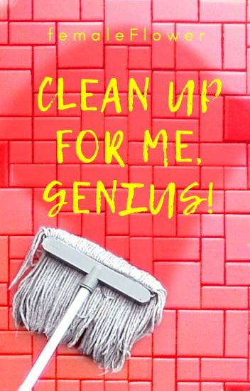 Clean up for me, genius!