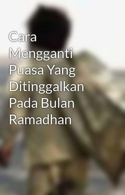 Cara Mengganti Puasa Yang Ditinggalkan Pada Bulan Ramadhan