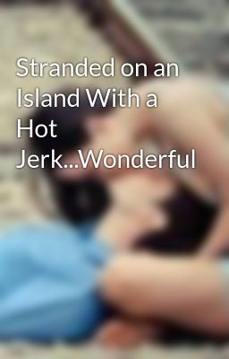 Stranded on an Island With a Hot Jerk...Wonderful