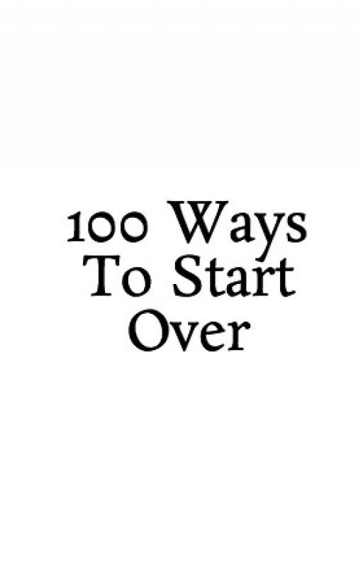 100 Ways To Start Over by iluvsmores98