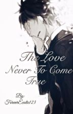 The Love Never to Come True by ForeverExotic123