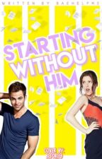 Starting Without Him ✔ by baehelpme