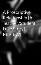 A Proscriptive Relationship [A Teacher/Student Love Story] REVIEW! by _madelinegrace_47