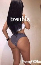Trouble (Being Edited) by PrettyOlShayee