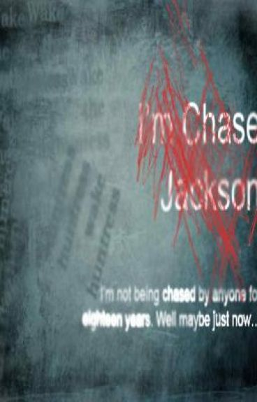 I'm Chase Jackson: I'm not being chased by anyone for eighteen years. Well maybe just now…