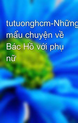 tutuonghcm-Những mẩu chuyện về Bác Hồ với phụ nữ