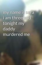 my name is sara i am three and tonight my daddy murdered me by vampirefreak123