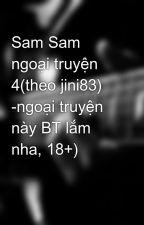 Sam Sam ngoại truyện 4(theo jini83) -ngoại truyện này BT lắm nha, 18+) by linhchi