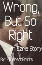 Wrong but so right (An Ezria story) by MissElisabeth_