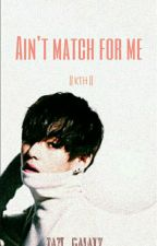 Ain't match for me || KTH ||  (BTS - V/ taehyung fanfic) by ineedizazi