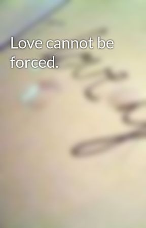 Love cannot be forced. by darkness-
