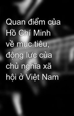 Quan điểm của Hồ Chí Minh về mục tiêu, động lực của chủ nghĩa xã hội ở Việt Nam