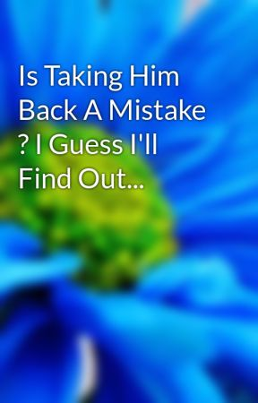 Is Taking Him Back A Mistake ? I Guess I'll Find Out... by taken-041910