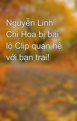 Nguyễn Linh Chi Hoa bị bại lộ Clip quan hệ với bạn trai!