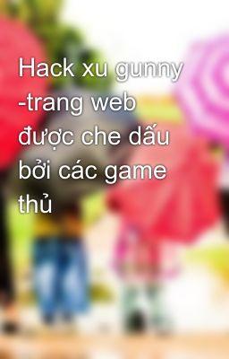 Hack xu gunny -trang web được che dấu bởi các game thủ