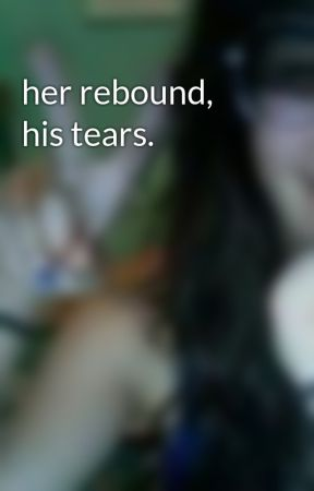 her rebound, his tears. by HannahsJade