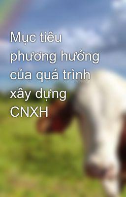 Mục tiêu phương hướng của quá trình xây dựng CNXH