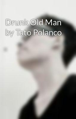 Drunk Old Man By Tato Polanco Wattpad