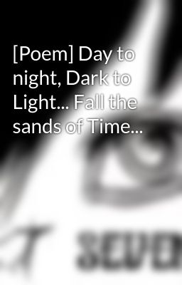 [Poem] Day to night, Dark to Light... Fall the sands of Time...