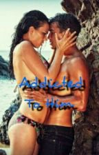 Addicted To Him by honeyboo04