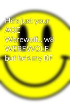 He's just your AOE Werewolf... w8 WEREWOLF.. but he's my BF by brbenn