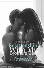 Relationship With My Brothers Best Friend✔️ (Rewritten) by KearaBoo