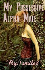 My Possessive Alpha mate (Book 1) by 1smile8