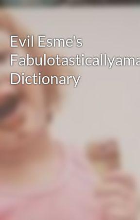 Evil Esme's Fabulotasticallyamazesackoterrificallybrilliant Dictionary by EvilFlyingCupcake