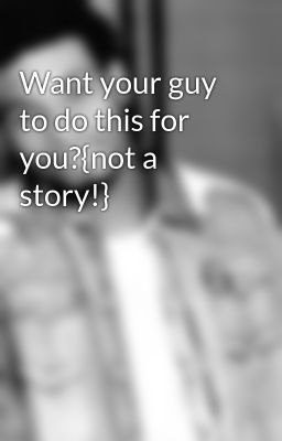 Want your guy to do this for you?{not a story!}