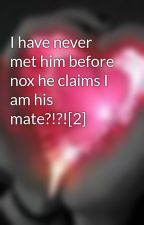 I have never met him before nox he claims I am his mate?!?![2] by mhystery_gurl
