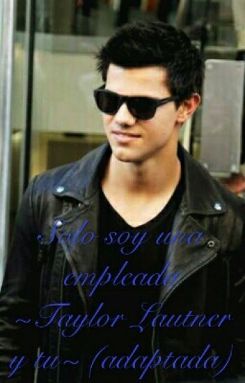 Solo soy una empleada ~Taylor Lautner y tu~ (adaptada)