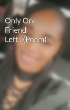 Only One Friend Left...(Poem) by bettyboo125bo