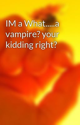 IM a What.....a vampire? your kidding right?