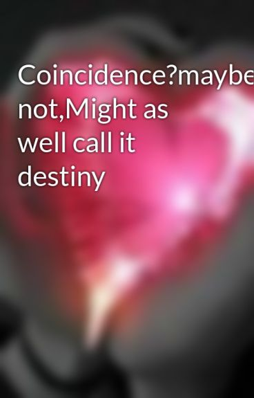 Coincidence?maybe not,Might as well call it destiny by mhystery_gurl