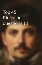 Top 45 Ridiculous questions!!!! by parichaymehta