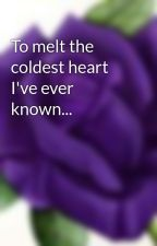 To melt the coldest heart I've ever known... by Lexurple