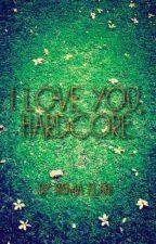 I love you, Hardcore by EBisma