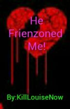 He Friendzoned Me by KillLouiseNow