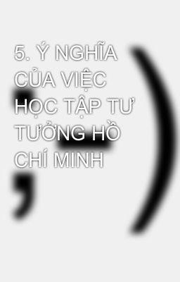5. Ý NGHĨA CỦA VIỆC HỌC TẬP TƯ TƯỞNG HỒ CHÍ MINH